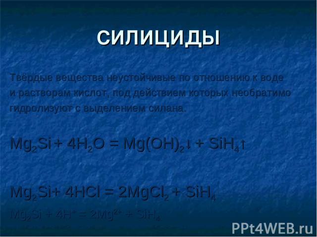 СИЛИЦИДЫ Твёрдые вещества неустойчивые по отношению к воде и растворам кислот, под действием которых необратимо гидролизуют с выделением силана. Mg2Si + 4H2O = Mg(OH)2↓ + SiH4↑ Mg2Si+ 4HCl = 2MgCl2 + SiH4 Mg2Si + 4H+ = 2Mg2+ + SiH4
