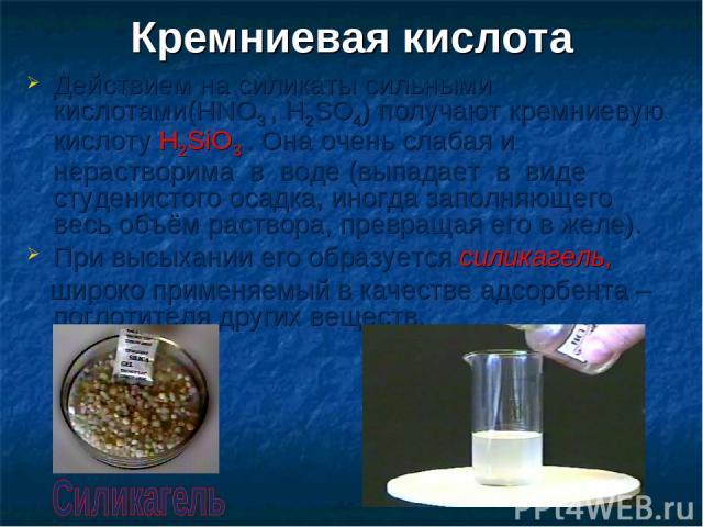 Кремниевая кислота Действием на силикаты сильными кислотами(HNO3 , H2SO4) получают кремниевую кислоту H2SiO3 . Она очень слабая и нерастворима в воде (выпадает в виде студенистого осадка, иногда заполняющего весь объём раствора, превращая его в желе…