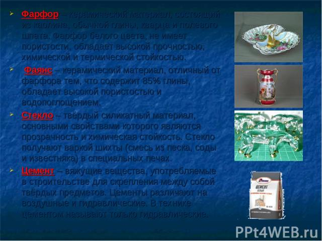 Фарфор – керамический материал, состоящий из каолина, обычной глины, кварца и полевого шпата. Фарфор белого цвета, не имеет пористости, обладает высокой прочностью, химической и термической стойкостью. Фаянс – керамический материал, отличный от фарф…