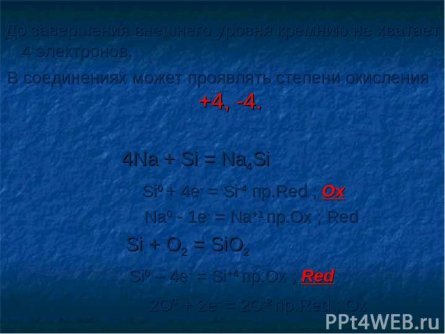 До завершения внешнего уровня кремнию не хватает 4 электронов. В соединениях может проявлять степени окисления +4, -4. 4Na + Si = Na4Si Si0 + 4e- = Si-4 пр.Red ; Ox Na0 - 1e- = Na+1 пр.Ox ; Red Si + O2 = SiO2 Si0 – 4e- = Si+4 пр.Ox ; Red 2O0 + 2e- =…