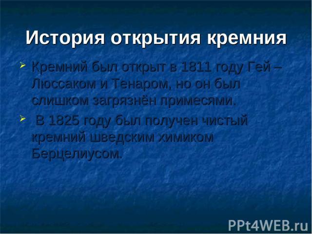 История открытия кремния Кремний был открыт в 1811 году Гей – Люссаком и Тенаром, но он был слишком загрязнён примесями. В 1825 году был получен чистый кремний шведским химиком Берцелиусом.