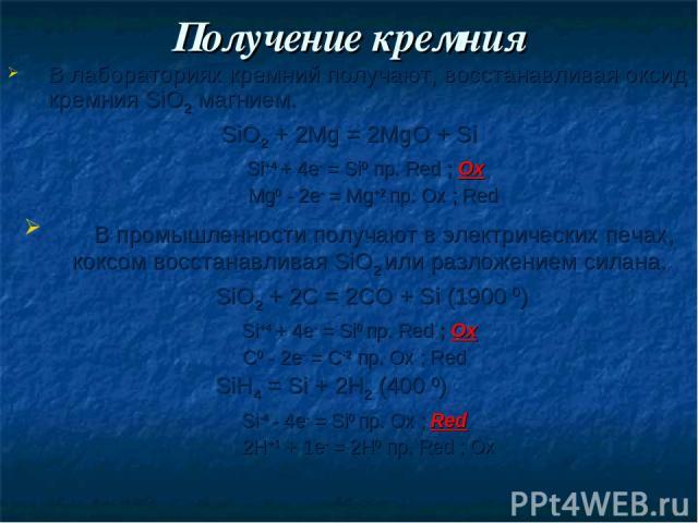 Получение кремния В лабораториях кремний получают, восстанавливая оксид кремния SiO2 магнием. SiO2 + 2Mg = 2MgO + Si Si+4 + 4e- = Si0 пр. Red ; Ox Mg0 - 2e- = Mg+2 пр. Ox ; Red В промышленности получают в электрических печах, коксом восстанавливая S…