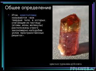 Общее определение Итак, кристаллами называются «все твердые тела, в которых слаг