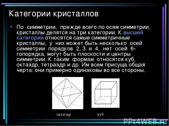 Категории кристаллов По симметрии, прежде всего по осям симметрии, кристаллы делятся на три категории. К высшей категории относятся самые симметричные кристаллы, у них может быть несколько осей симметрии порядков 2, 3 и 4, нет осей 6-гопорядка, могу…