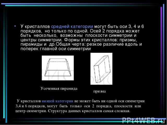 У кристаллов средней категории могут быть оси 3, 4 и 6 порядков, но только по одной. Осей 2 порядка может быть несколько, возможны плоскости симметрии и центры симметрии. Формы этих кристаллов: призмы, пирамиды и др.Общая черта: резкое различие вдол…