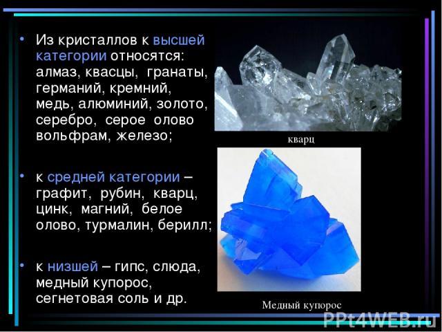 Из кристаллов к высшей категории относятся: алмаз, квасцы, гранаты, германий, кремний, медь, алюминий, золото, серебро, серое олово вольфрам, железо; к средней категории – графит, рубин, кварц, цинк, магний, белое олово, турмалин, берилл; к низшей –…