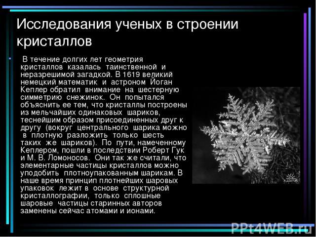 Исследования ученых в строении кристаллов В течение долгих лет геометрия кристаллов казалась таинственной и неразрешимой загадкой. В 1619 великий немецкий математик и астроном Йоган Кеплер обратил внимание на шестерную симметрию снежинок. Он попытал…