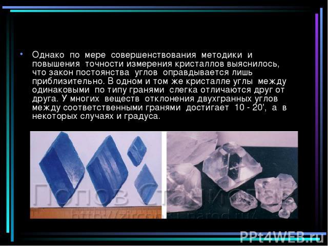 Однако по мере совершенствования методики и повышения точности измерения кристаллов выяснилось, что закон постоянства углов оправдывается лишь приблизительно. В одном и том же кристалле углы между одинаковыми по типу гранями слегка отличаются друг о…