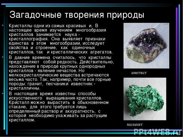 Загадочные творения природы Кристаллы одни из самых красивых и. В настоящее время изучением многообразия кристаллов занимается наука - кристаллография. Она выявляет признаки единства в этом многообразии, исследует свойства и строение, как одиночных …