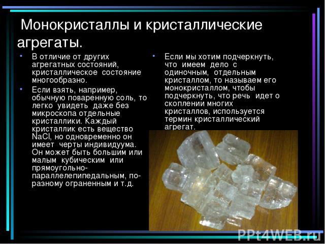 Монокристаллы и кристаллические агрегаты. В отличие от других агрегатных состояний, кристаллическое состояние многообразно. Если взять, например, обычную поваренную соль, то легко увидеть даже без микроскопа отдельные кристаллики. Каждый кристаллик …
