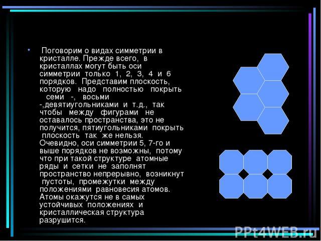 Поговорим о видах симметрии в кристалле. Прежде всего, в кристаллах могут быть оси симметрии только 1, 2, 3, 4 и 6 порядков. Представим плоскость, которую надо полностью покрыть семи -, восьми -,девятиугольниками и т.д., так чтобы между фигурами не …