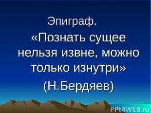 Эпиграф. «Познать сущее нельзя извне, можно только изнутри» (Н.Бердяев)