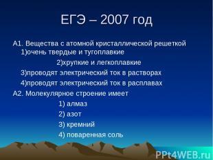 ЕГЭ – 2007 год А1. Вещества с атомной кристаллической решеткой 1)очень твердые и
