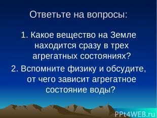 Ответьте на вопросы: 1. Какое вещество на Земле находится сразу в трех агрегатны