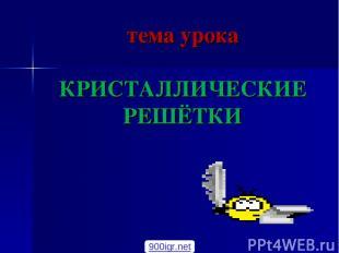 тема урока КРИСТАЛЛИЧЕСКИЕ РЕШЁТКИ 900igr.net