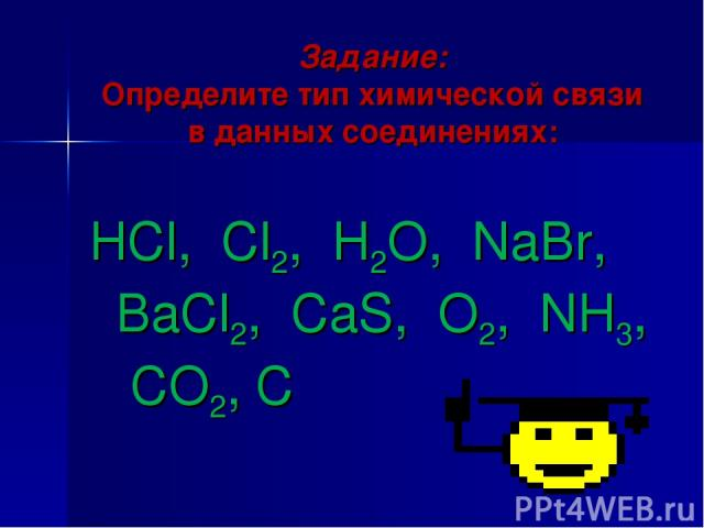 Задание: Определите тип химической связи в данных соединениях:  HCl, Cl2, H2O, NaBr, BaCl2, CaS, O2, NH3, CO2, C