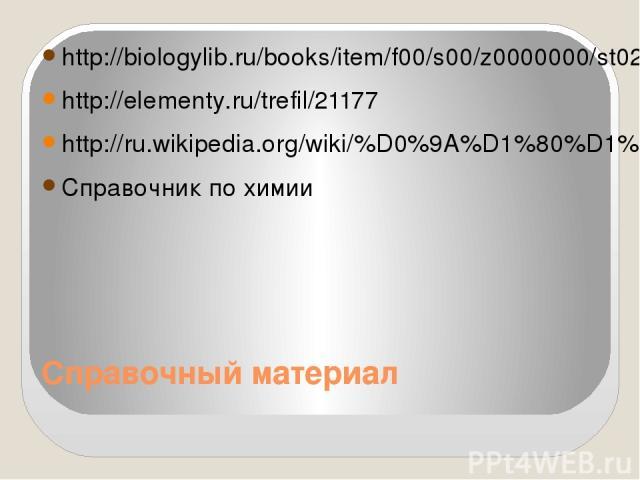 Справочный материал http://biologylib.ru/books/item/f00/s00/z0000000/st029.shtml http://elementy.ru/trefil/21177 http://ru.wikipedia.org/wiki/%D0%9A%D1%80%D1%83%D0%B3%D0%BE%D0%B2%D0%BE%D1%80%D0%BE%D1%82_%D0%B0%D0%B7%D0%BE%D1%82%D0%B0 Справочник по химии