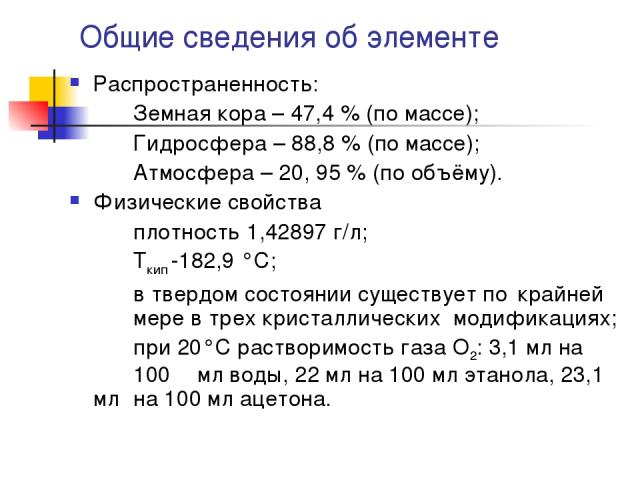 Общие сведения об элементе Распространенность: Земная кора – 47,4 % (по массе); Гидросфера – 88,8 % (по массе); Атмосфера – 20, 95 % (по объёму). Физические свойства плотность 1,42897 г/л; Ткип -182,9 °C; в твердом состоянии существует по крайней ме…
