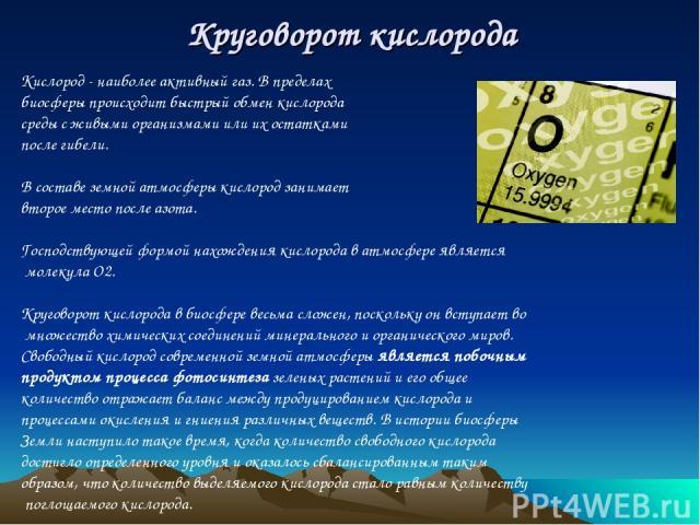 Круговорот кислорода Кислород - наиболее активный газ. В пределах биосферы происходит быстрый обмен кислорода среды с живыми организмами или их остатками после гибели. В составе земной атмосферы кислород занимает второе место после азота. Господству…