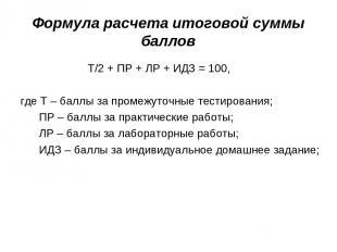 Формула расчета итоговой суммы баллов Т/2 + ПР + ЛР + ИДЗ = 100, где Т – баллы з