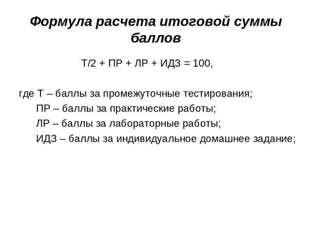 Формула расчета итоговой суммы баллов Т/2 + ПР + ЛР + ИДЗ = 100, где Т – баллы за промежуточные тестирования; ПР – баллы за практические работы; ЛР – баллы за лабораторные работы; ИДЗ – баллы за индивидуальное домашнее задание;
