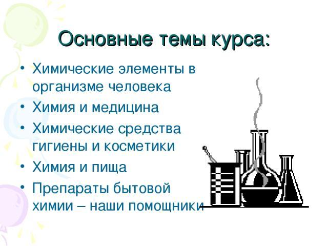 Основные темы курса: Химические элементы в организме человека Химия и медицина Химические средства гигиены и косметики Химия и пища Препараты бытовой химии – наши помощники