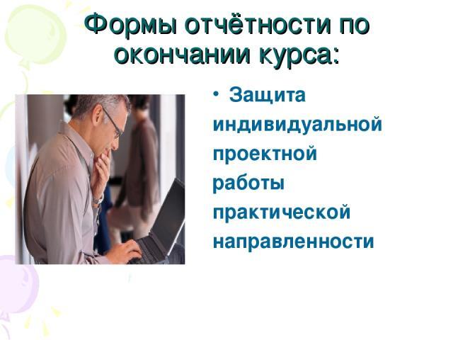 Формы отчётности по окончании курса: Защита индивидуальной проектной работы практической направленности