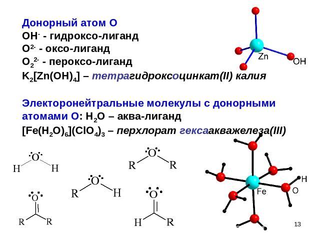 * Донорный атом O OH- - гидроксо-лиганд O2- - оксо-лиганд O22- - пероксо-лиганд K2[Zn(OH)4] – тетрагидроксоцинкат(II) калия Электоронейтральные молекулы с донорными атомами O: H2O – аква-лиганд [Fe(H2O)6](ClO4)3 – перхлорат гексаакважелеза(III)