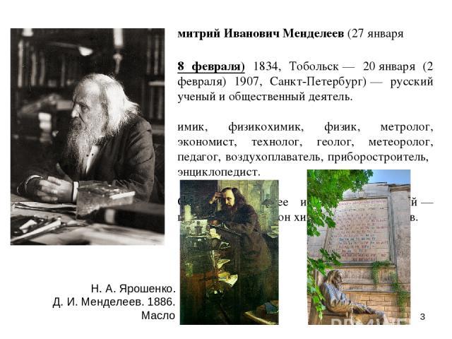 Дмитрий Иванович Менделеев (27января (8 февраля) 1834, Тобольск— 20января (2 февраля) 1907, Санкт-Петербург)— русский ученый и общественный деятель. Химик, физикохимик, физик, метролог, экономист, технолог, геолог, метеоролог, педагог, воздухопл…