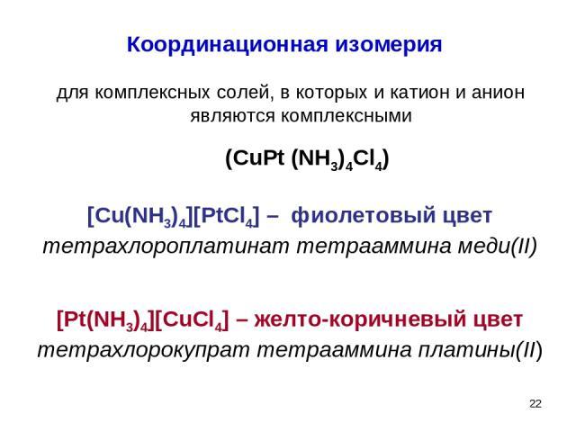 * Координационная изомерия для комплексных солей, в которых и катион и анион являются комплексными (CuPt (NH3)4Cl4) [Cu(NH3)4][PtCl4] – фиолетовый цвет тетрахлороплатинат тетрааммина меди(II) [Pt(NH3)4][CuCl4] – желто-коричневый цвет тетрахлорокупра…