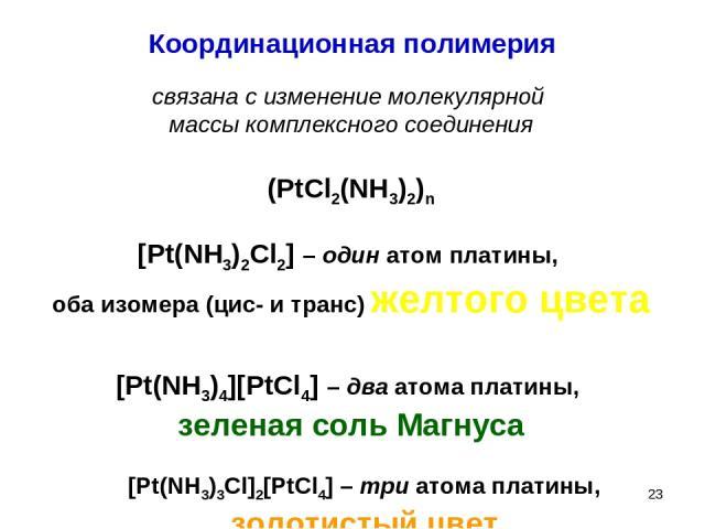 * Координационная полимерия связана с изменение молекулярной массы комплексного соединения (PtCl2(NH3)2)n [Pt(NH3)2Cl2] – один атом платины, оба изомера (цис- и транс) желтого цвета [Pt(NH3)4][PtCl4] – два атома платины, зеленая соль Магнуса [Pt(NH3…
