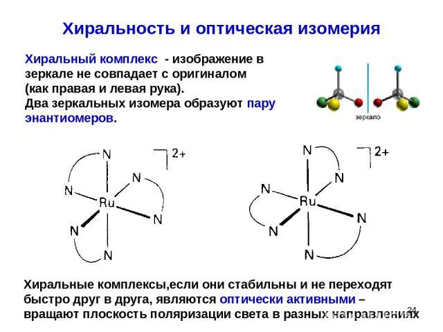 * Хиральность и оптическая изомерия Хиральный комплекс - изображение в зеркале не совпадает с оригиналом (как правая и левая рука). Два зеркальных изомера образуют пару энантиомеров. Хиральные комплексы,если они стабильны и не переходят быстро друг …