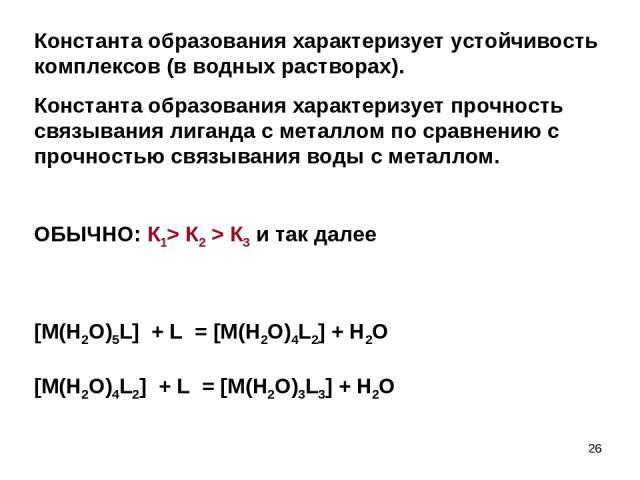 Константа образования характеризует устойчивость комплексов (в водных растворах). Константа образования характеризует прочность связывания лиганда с металлом по сравнению с прочностью связывания воды с металлом. ОБЫЧНО: К1> К2 > К3 и так далее [M(H2…