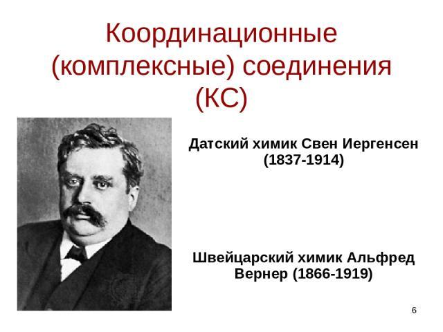 Координационные (комплексные) соединения (КС) Датский химик Свен Иергенсен (1837-1914) Швейцарский химик Альфред Вернер (1866-1919) *