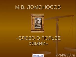М.В. ЛОМОНОСОВ «СЛОВО О ПОЛЬЗЕ ХИМИИ» 900igr.net