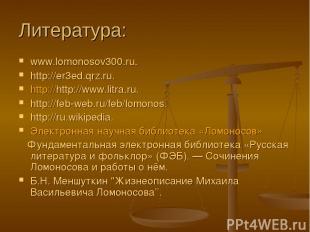 Литература: www.lomonosov300.ru. http://er3ed.qrz.ru. http://http://www.litra.ru