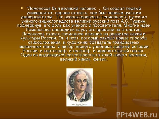 """""""Ломоносов был великий человек … Он создал первый университет, вернее сказать, сам был первым русским университетом"""". Так охарактеризовал гениального русского учёного-энциклопедиста великий русский поэт А.С.Пушкин, подчеркнув, его роль как учёного и…"""