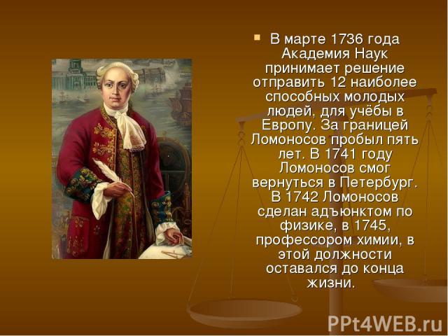 В марте 1736 года Академия Наук принимает решение отправить 12 наиболее способных молодых людей, для учёбы в Европу. За границей Ломоносов пробыл пять лет. В 1741 году Ломоносов смог вернуться в Петербург. В 1742 Ломоносов сделан адъюнктом по физике…