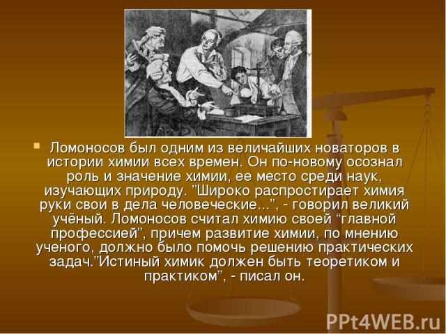 """Ломоносов был одним из величайших новаторов в истории химии всех времен. Он по-новому осознал роль и значение химии, ее место среди наук, изучающих природу. """"Широко распростирает химия руки свои в дела человеческие..."""", - говорил великий учёный. Лом…"""