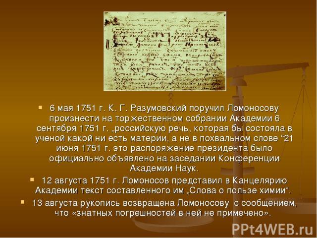 """6 мая 1751г. К.Г.Разумовский поручил Ломоносову произнести на торжественном собрании Академии 6 сентября 1751г. """"российскую речь, которая бы состояла в ученой какой ни есть материи, а не в похвальном слове """"21 июня 1751г. это распоряжение прези…"""