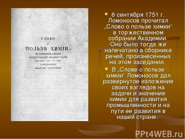 """6 сентября 1751г. Ломоносов прочитал """"Слово о пользе химии"""" в торжественном собрании Академии. Оно было тогда же напечатано в сборнике речей, произнесенных на этом заседании. В """"Слове о пользе химии"""" Ломоносов дал развернутое изложение своих взгляд…"""