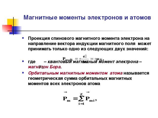 Магнитные моменты электронов и атомов Проекция спинового магнитного момента электрона на направление вектора индукции магнитного поля может принимать только одно из следующих двух значений: где – квантовый магнитный момент электрона – магнетон Бора.…