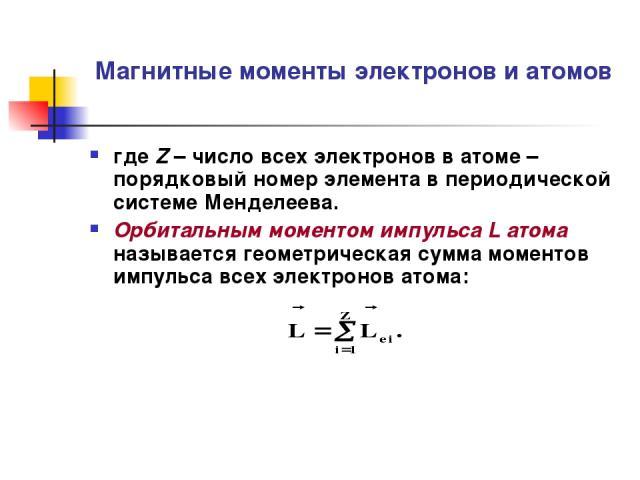 Магнитные моменты электронов и атомов где Z – число всех электронов в атоме – порядковый номер элемента в периодической системе Менделеева. Орбитальным моментом импульса L атома называется геометрическая сумма моментов импульса всех электронов атома: