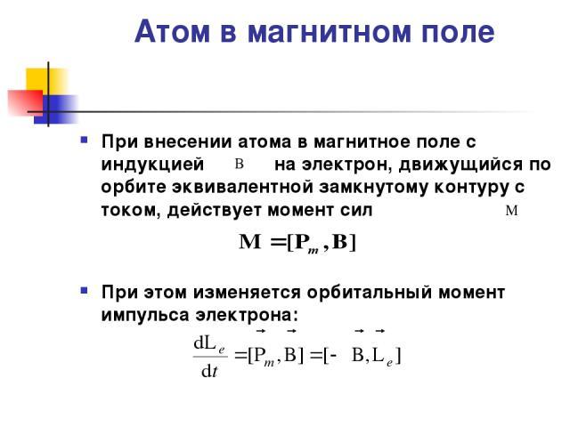 Атом в магнитном поле При внесении атома в магнитное поле с индукцией на электрон, движущийся по орбите эквивалентной замкнутому контуру с током, действует момент сил При этом изменяется орбитальный момент импульса электрона: