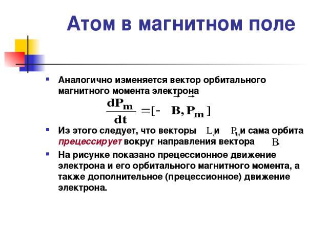 Атом в магнитном поле Аналогично изменяется вектор орбитального магнитного момента электрона Из этого следует, что векторы и , и сама орбита прецессирует вокруг направления вектора . На рисунке показано прецессионное движение электрона и его орбитал…