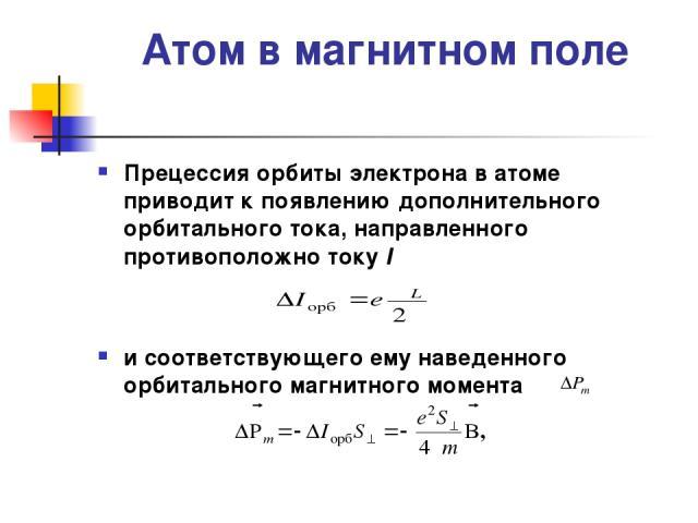 Атом в магнитном поле Прецессия орбиты электрона в атоме приводит к появлению дополнительного орбитального тока, направленного противоположно току I и соответствующего ему наведенного орбитального магнитного момента