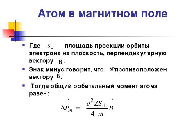 Атом в магнитном поле Где – площадь проекции орбиты электрона на плоскость, перпендикулярную вектору . Знак минус говорит, что противоположен вектору . Тогда общий орбитальный момент атома равен: