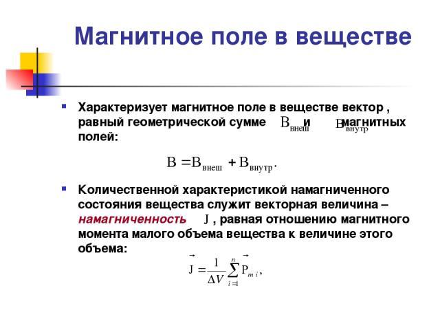 Магнитное поле в веществе Характеризует магнитное поле в веществе вектор , равный геометрической сумме и магнитных полей: Количественной характеристикой намагниченного состояния вещества служит векторная величина – намагниченность , равная отношению…