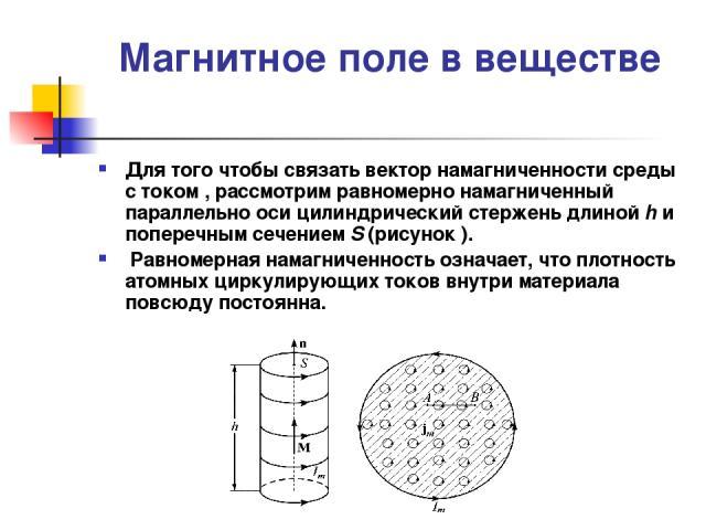Магнитное поле в веществе Для того чтобы связать вектор намагниченности среды с током , рассмотрим равномерно намагниченный параллельно оси цилиндрический стержень длиной h и поперечным сечением S (рисунок ). Равномерная намагниченность означает, чт…