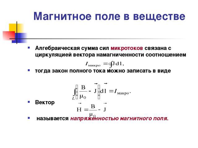 Магнитное поле в веществе Алгебраическая сумма сил микротоков связана с циркуляцией вектора намагниченности соотношением тогда закон полного тока можно записать в виде Вектор называется напряженностью магнитного поля.